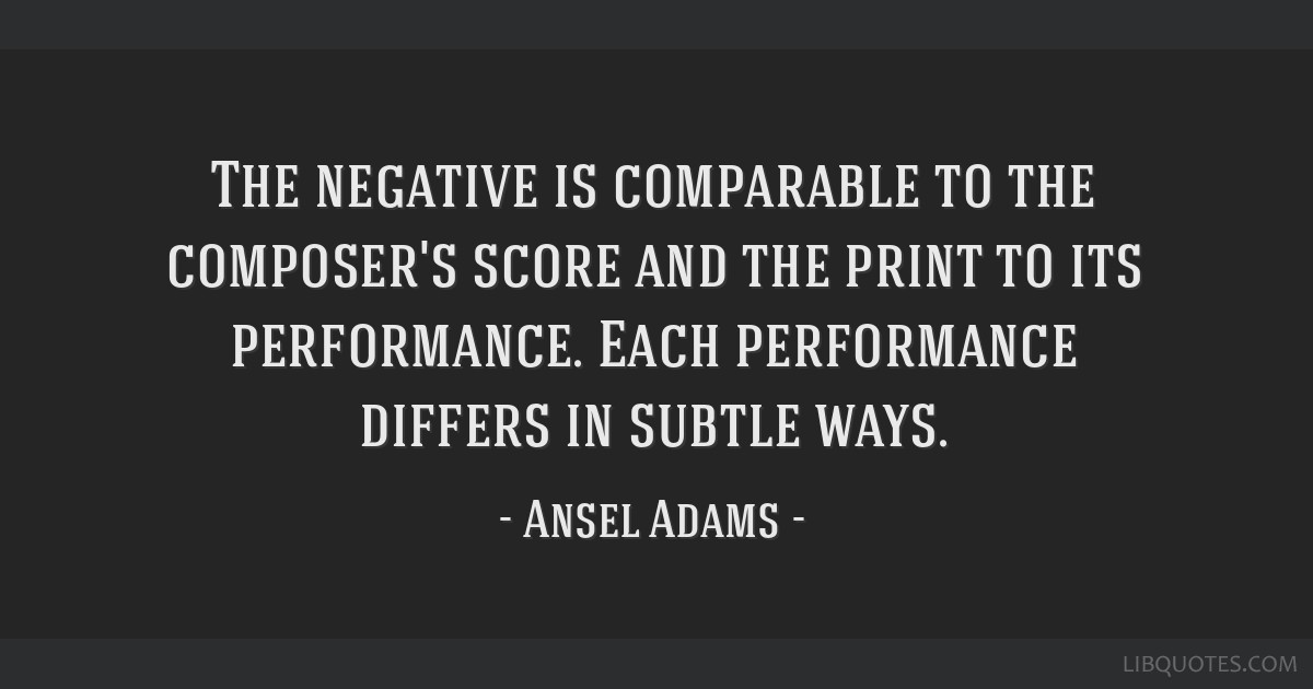The negative is comparable to the composer's score and the print to its performance. Each performance differs in subtle ways.
