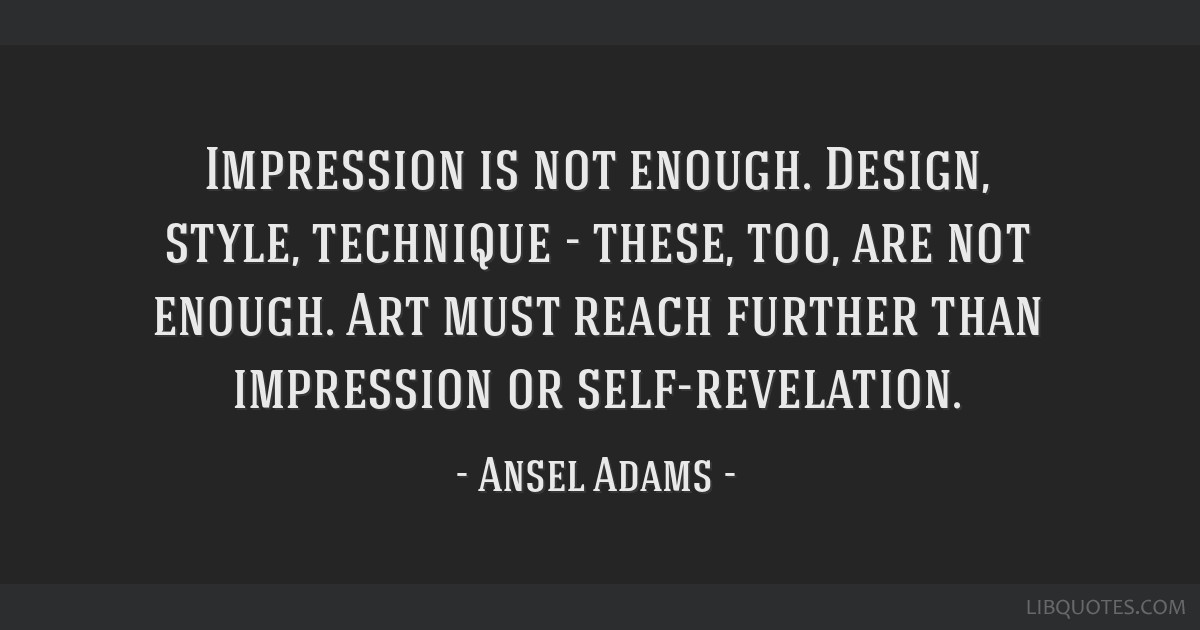 Impression is not enough. Design, style, technique - these, too, are not enough. Art must reach further than impression or self-revelation.