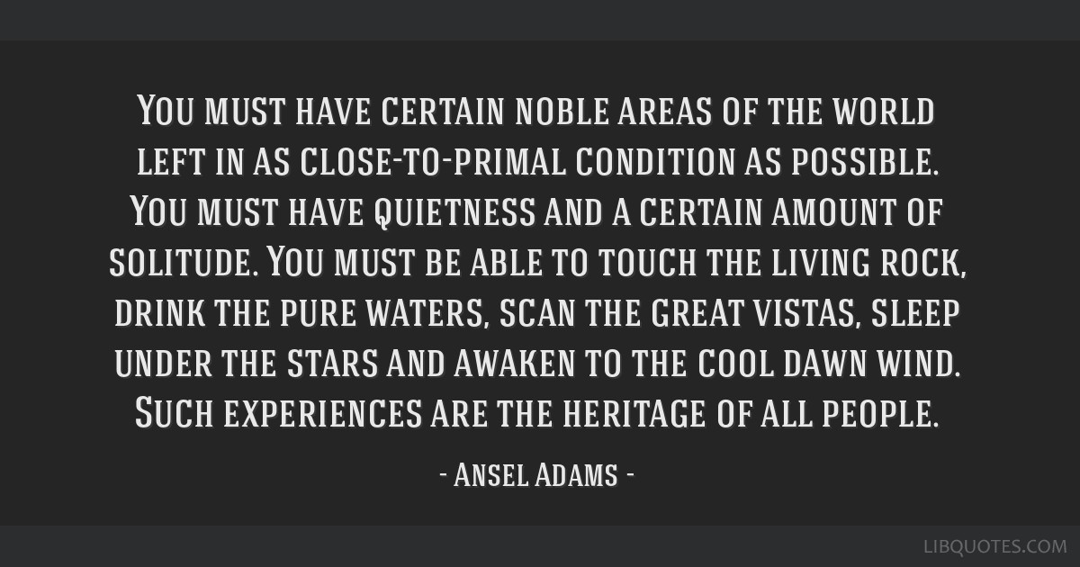 You must have certain noble areas of the world left in as close-to-primal condition as possible. You must have quietness and a certain amount of...