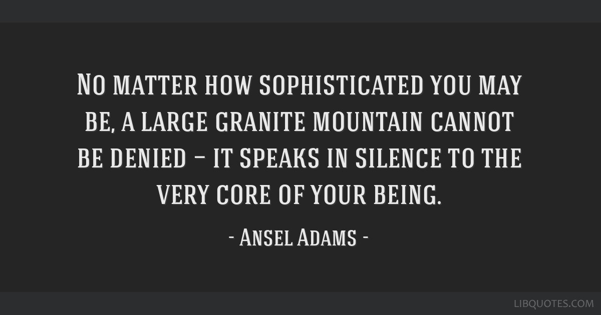 No matter how sophisticated you may be, a large granite mountain cannot be denied — it speaks in silence to the very core of your being.