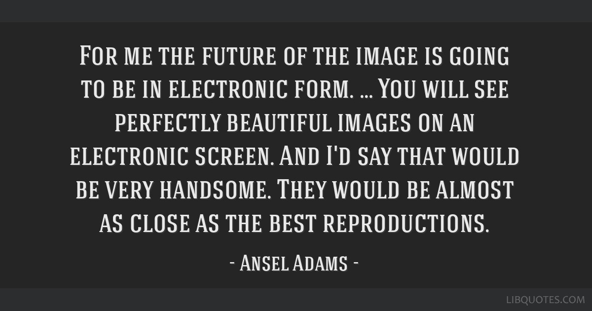 For me the future of the image is going to be in electronic form. … You will see perfectly beautiful images on an electronic screen. And I'd say...