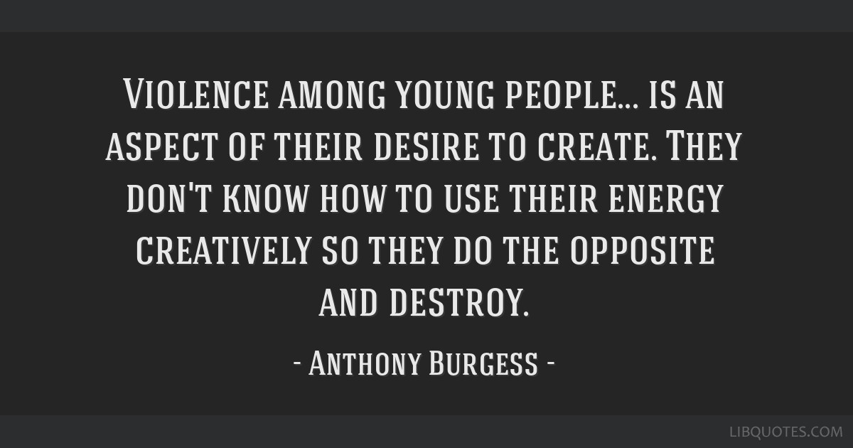 Violence among young people... is an aspect of their desire to create. They don't know how to use their energy creatively so they do the opposite and ...