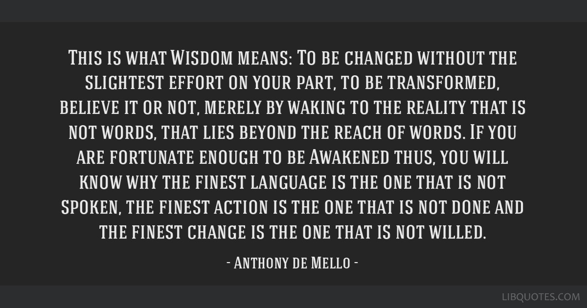 This is what Wisdom means: To be changed without the slightest effort on your part, to be transformed, believe it or not, merely by waking to the...