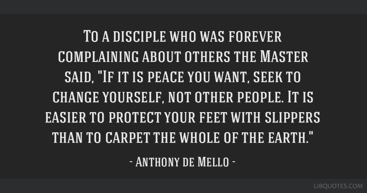 To a disciple who was forever complaining about others the Master said, If it is peace you want, seek to change yourself, not other people. It is...