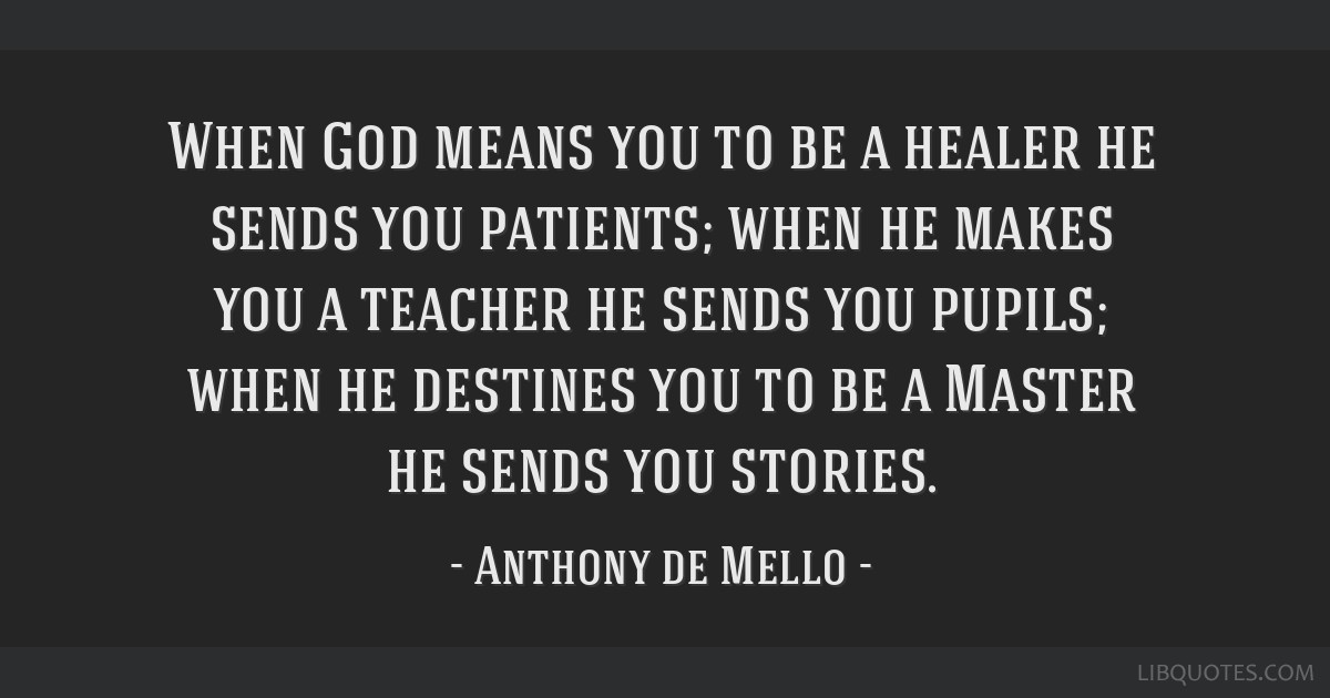 When God means you to be a healer he sends you patients; when he makes you a teacher he sends you pupils; when he destines you to be a Master he...