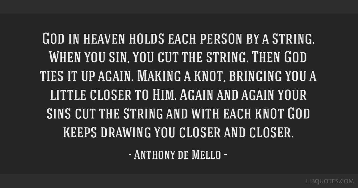 God in heaven holds each person by a string. When you sin, you cut the string. Then God ties it up again. Making a knot, bringing you a little closer ...