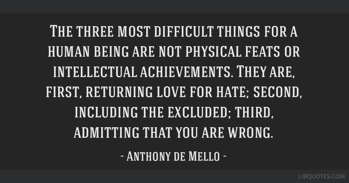 The three most difficult things for a human being are not physical feats or intellectual achievements. They are, first, returning love for hate;...