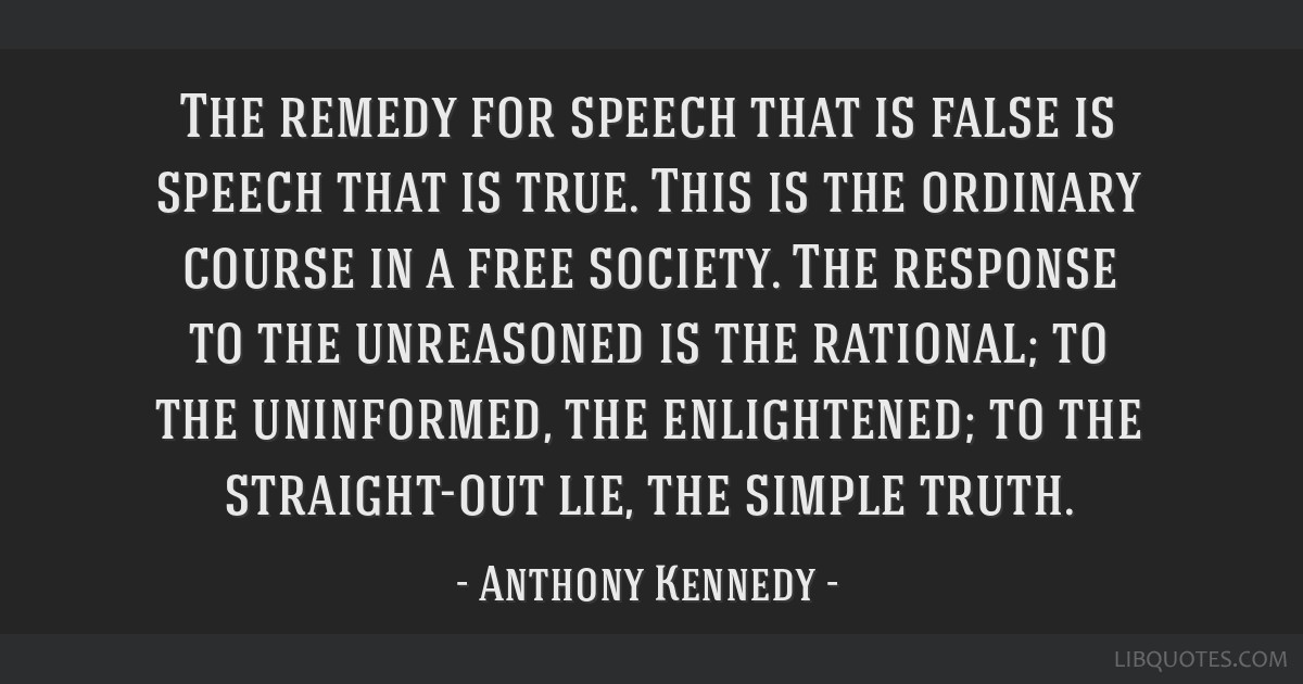 The remedy for speech that is false is speech that is true. This is the ordinary course in a free society. The response to the unreasoned is the...
