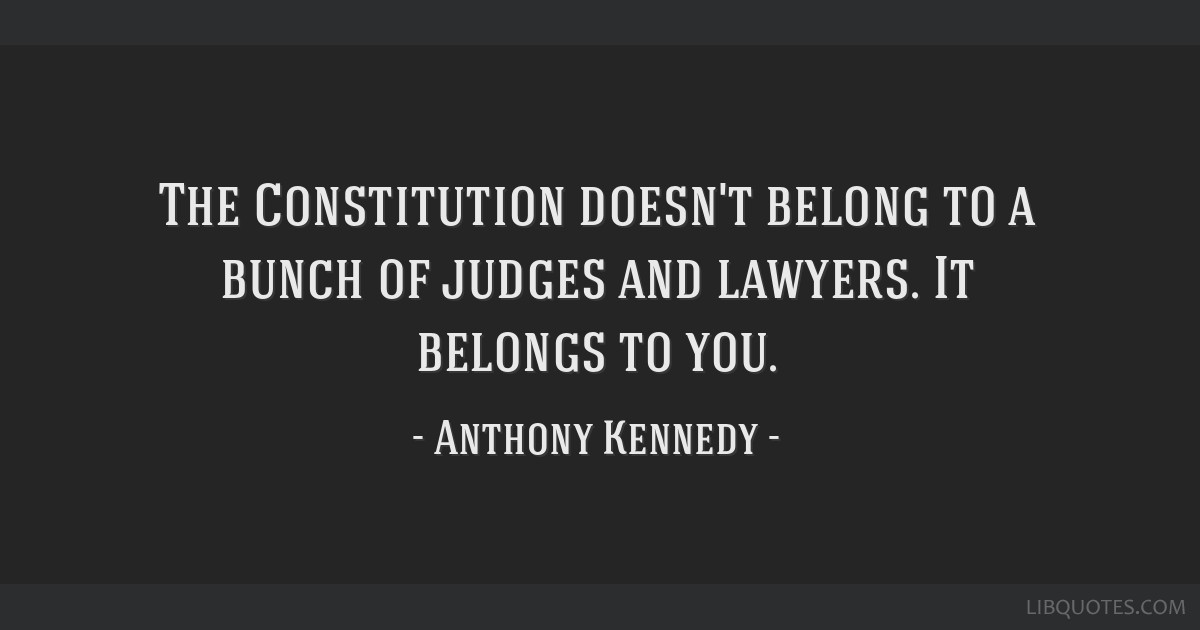 The Constitution doesn't belong to a bunch of judges and lawyers. It belongs to you.