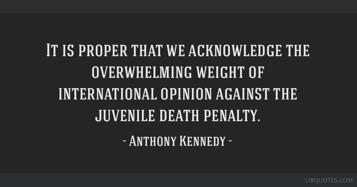It is proper that we acknowledge the overwhelming weight of international opinion against the juvenile death penalty.