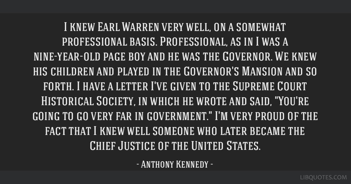I knew Earl Warren very well, on a somewhat professional basis. Professional, as in I was a nine-year-old page boy and he was the Governor. We knew...