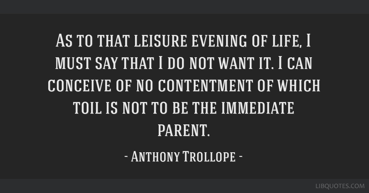 As to that leisure evening of life, I must say that I do not want it. I can conceive of no contentment of which toil is not to be the immediate...