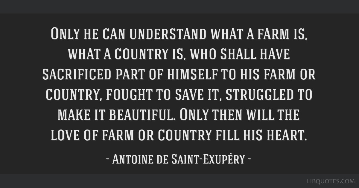 Only he can understand what a farm is, what a country is, who shall have sacrificed part of himself to his farm or country, fought to save it,...