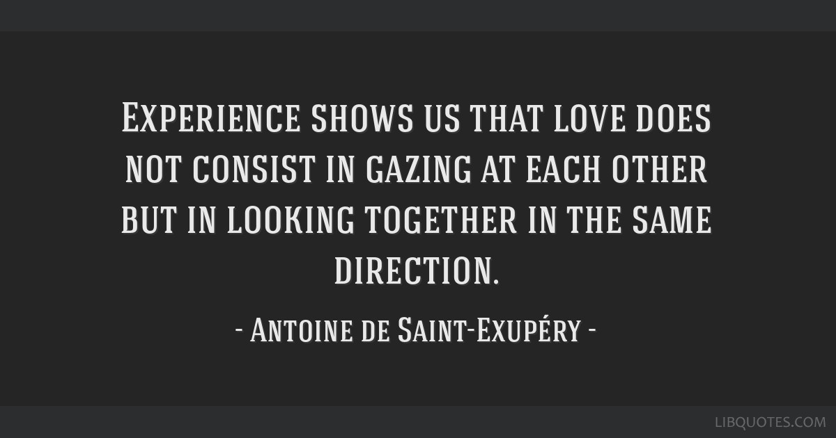 Experience shows us that love does not consist in gazing at each other but in looking together in the same direction.