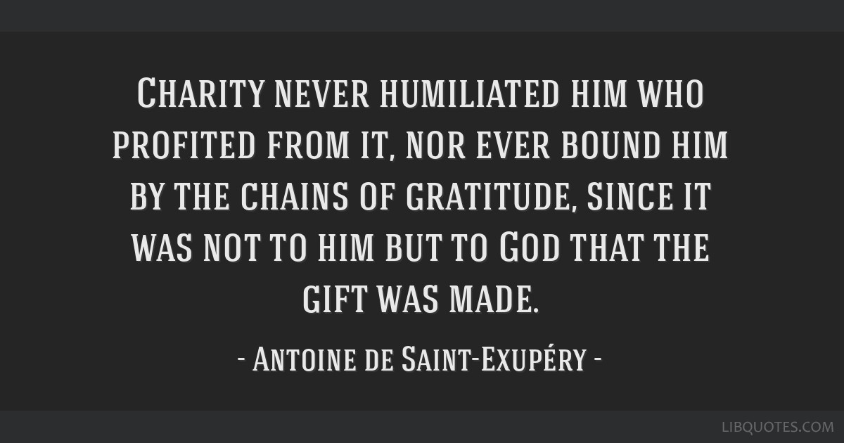 Charity never humiliated him who profited from it, nor ever bound him by the chains of gratitude, since it was not to him but to God that the gift...