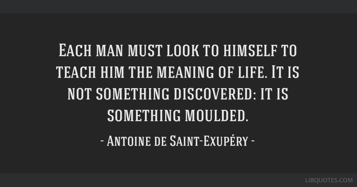 Each man must look to himself to teach him the meaning of life. It is not something discovered: it is something moulded.