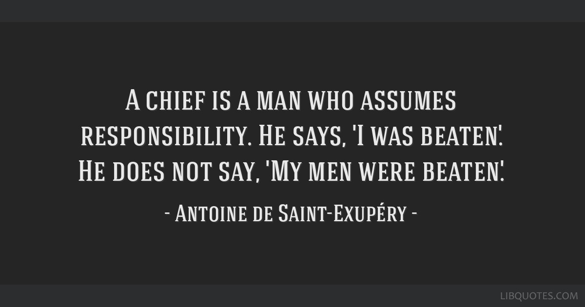 A chief is a man who assumes responsibility. He says, 'I was beaten.' He does not say, 'My men were beaten.'