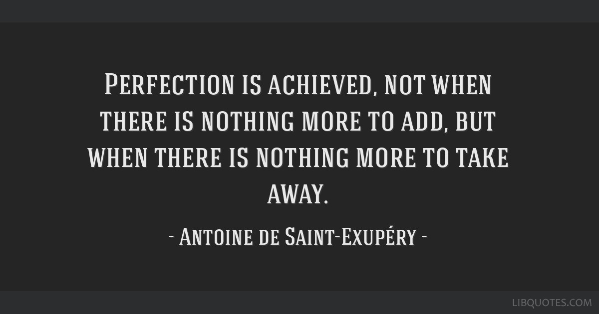Perfection is achieved, not when there is nothing more to add, but when there is nothing more to take away.