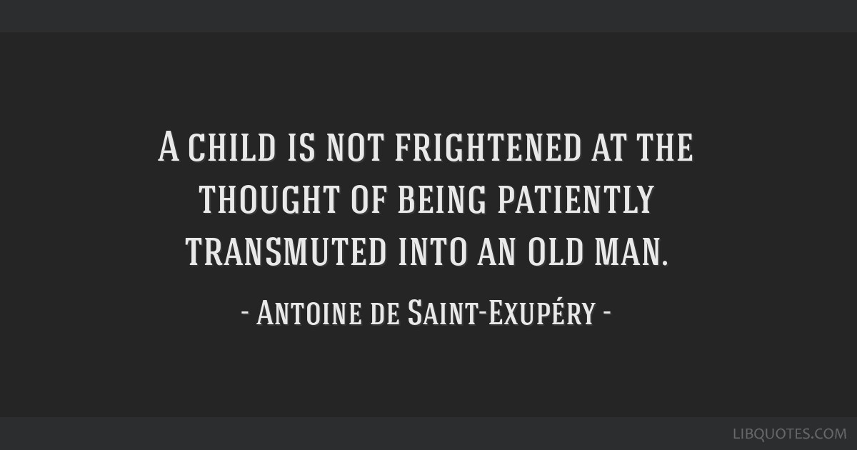 A child is not frightened at the thought of being patiently transmuted into an old man.