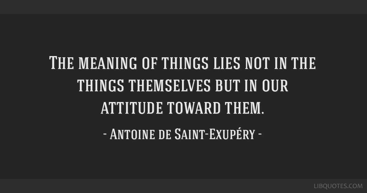 The meaning of things lies not in the things themselves but in our attitude toward them.