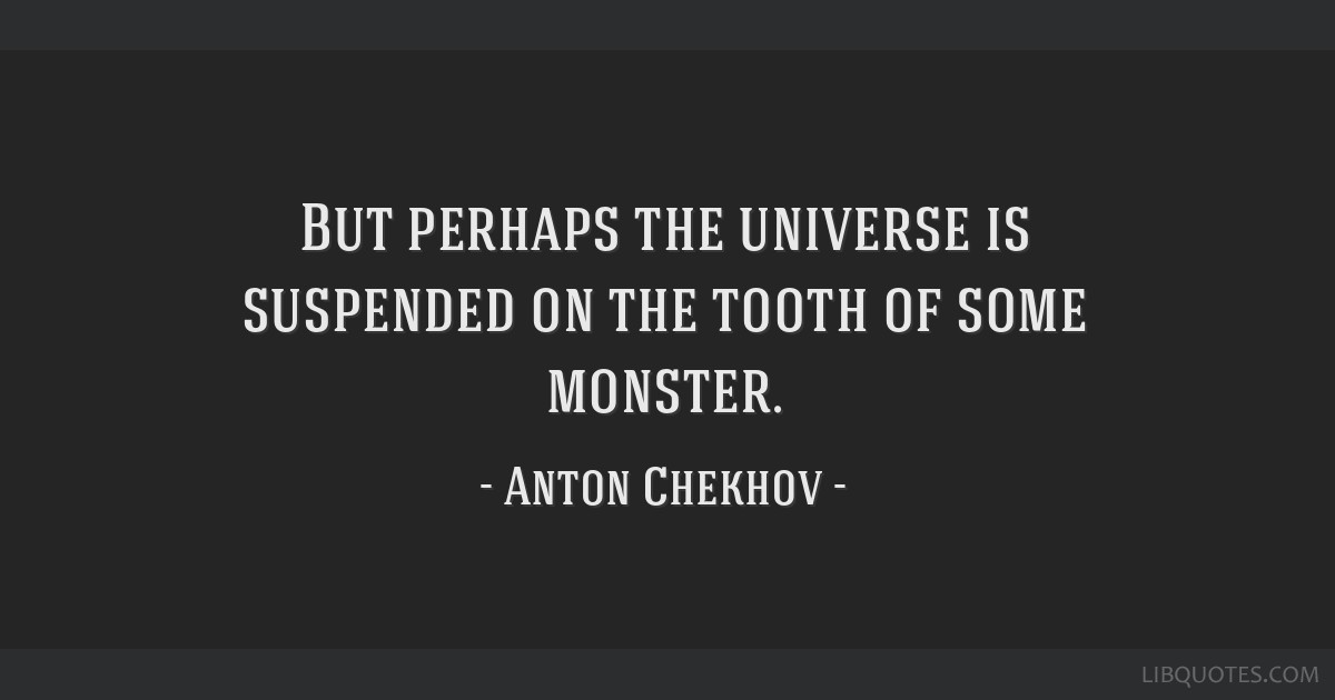 But perhaps the universe is suspended on the tooth of some monster.