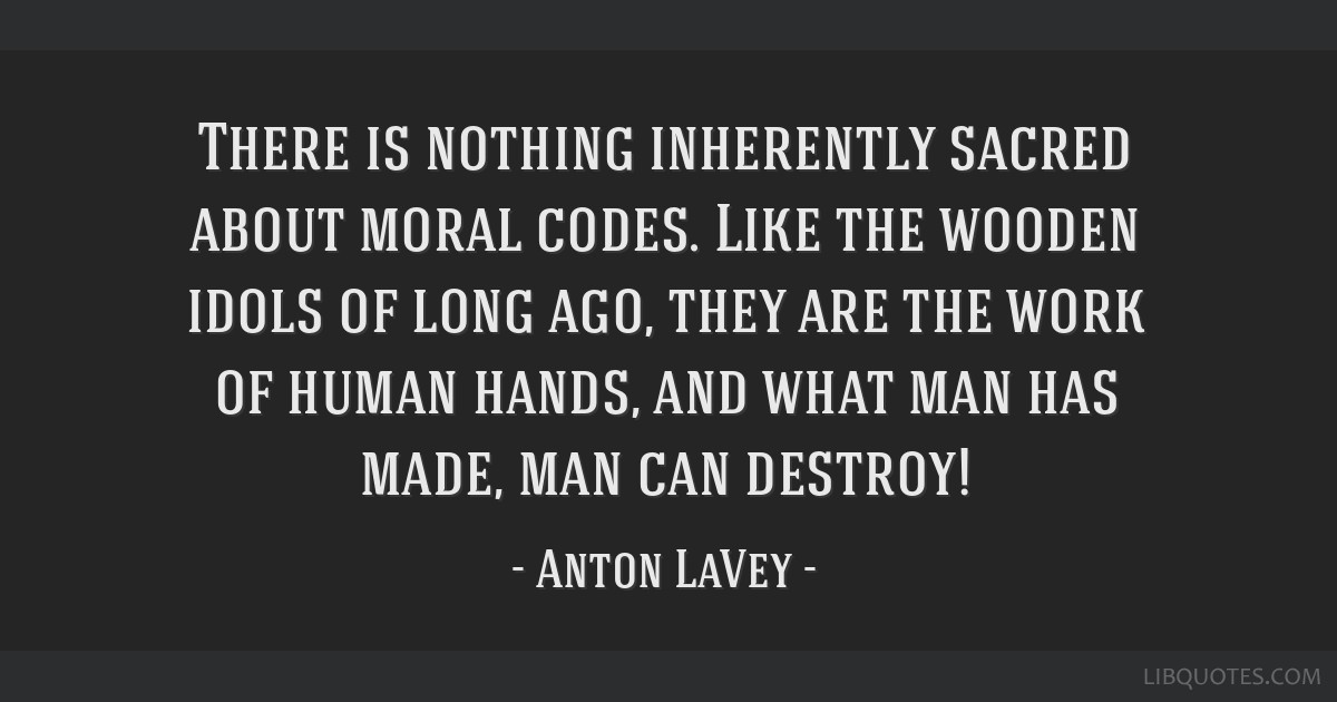 There is nothing inherently sacred about moral codes  Like