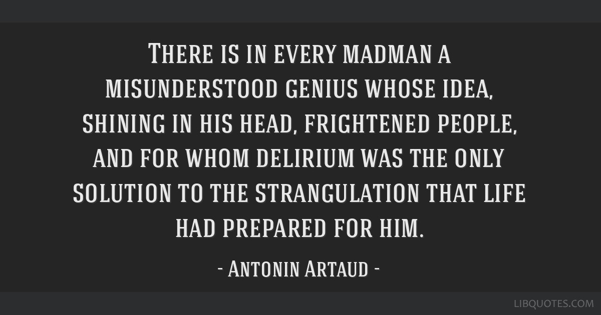 There is in every madman a misunderstood genius whose idea, shining in his head, frightened people, and for whom delirium was the only solution to...