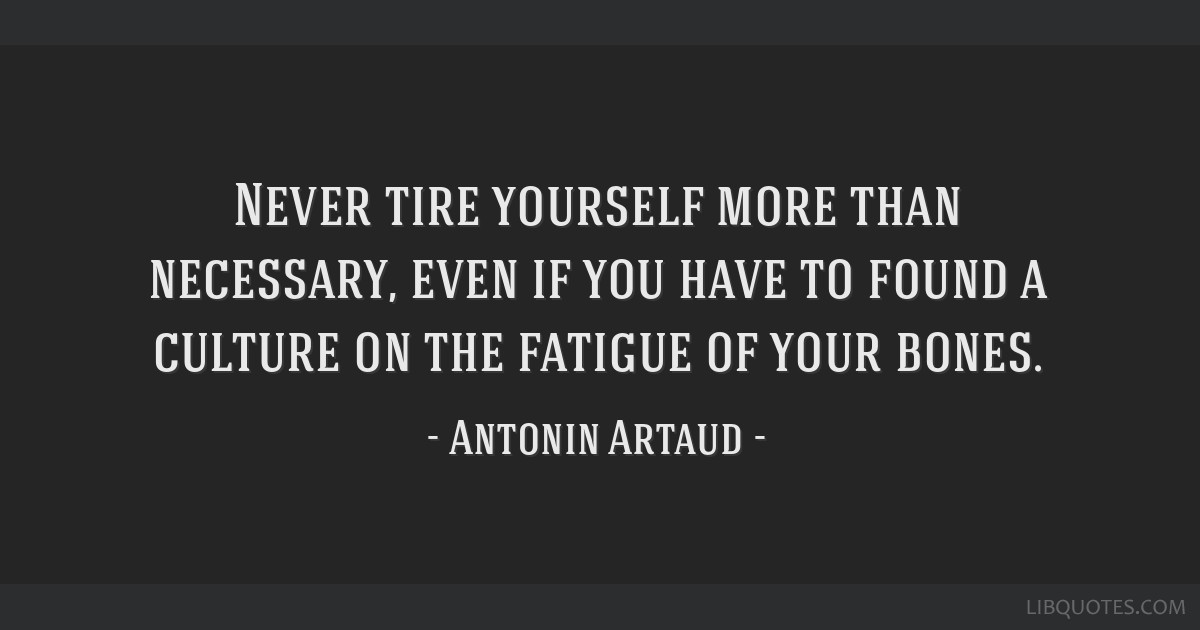 Never tire yourself more than necessary, even if you have to found a culture on the fatigue of your bones.