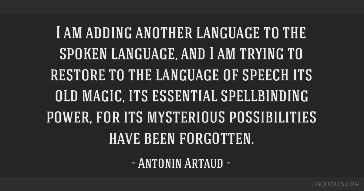 I am adding another language to the spoken language, and I am trying to restore to the language of speech its old magic, its essential spellbinding...