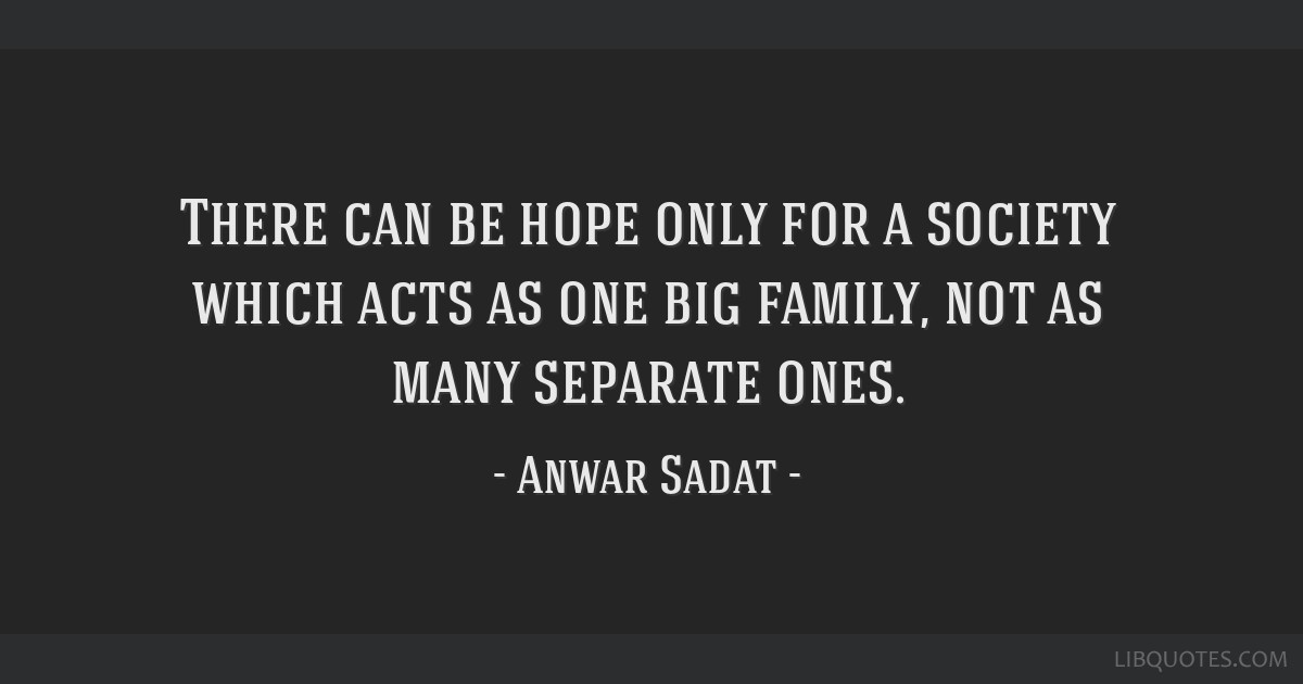 There can be hope only for a society which acts as one big family, not as many separate ones.