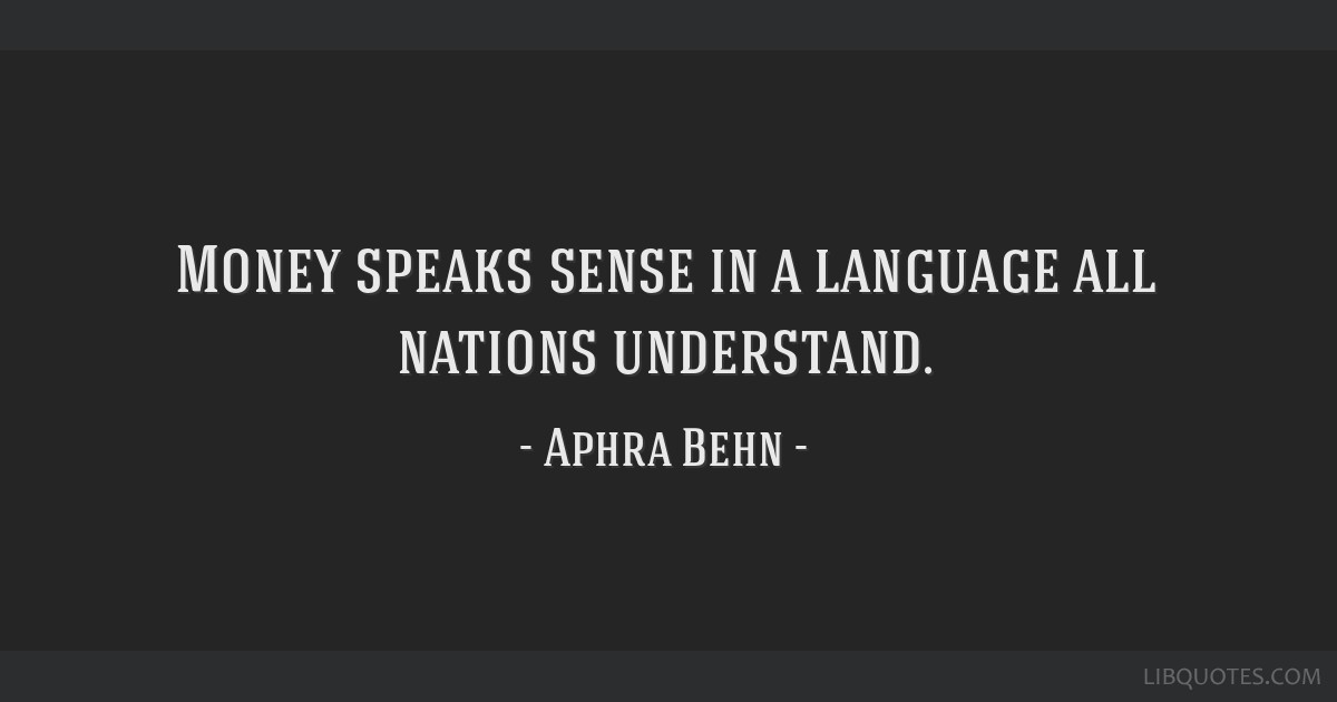 Money speaks sense in a language all nations understand.