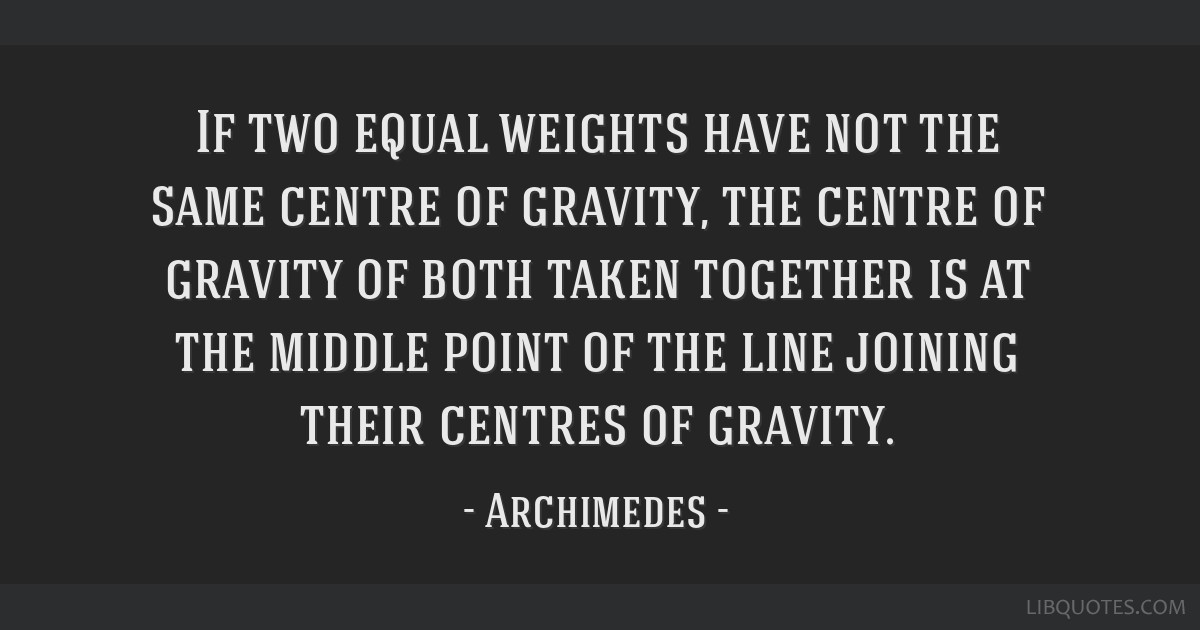 If two equal weights have not the same centre of gravity, the centre of gravity of both taken together is at the middle point of the line joining...