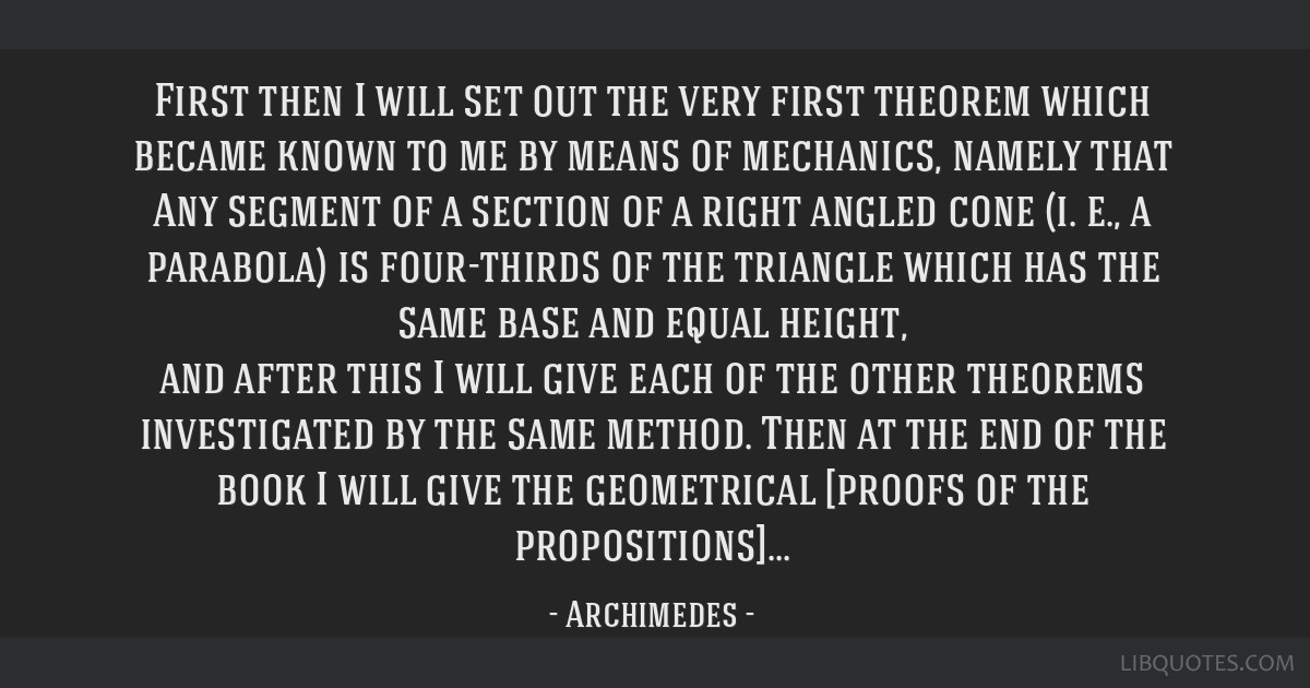 First then I will set out the very first theorem which became known to me by means of mechanics, namely that Any segment of a section of a right...