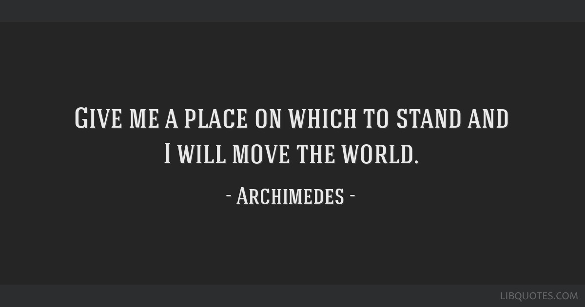 Give me a place on which to stand and I will move the world.