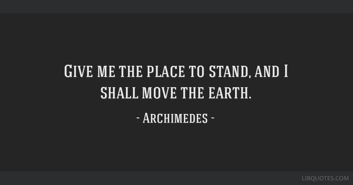 Give me the place to stand, and I shall move the earth.