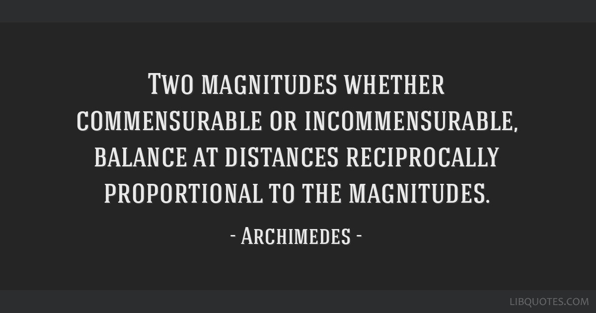 Two magnitudes whether commensurable or incommensurable, balance at distances reciprocally proportional to the magnitudes.