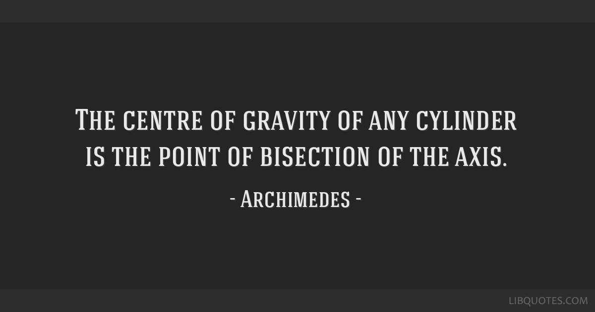 The centre of gravity of any cylinder is the point of bisection of the axis.