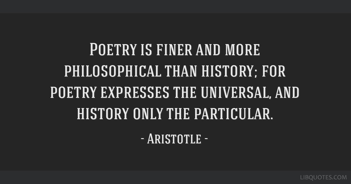 Poetry is finer and more philosophical than history; for ...