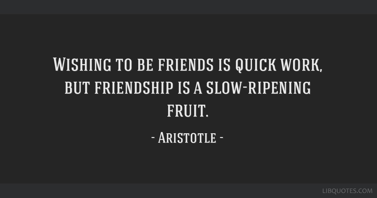 Wishing to be friends is quick work, but friendship is a slow-ripening fruit.