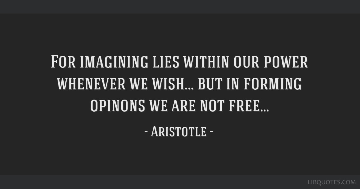 For imagining lies within our power whenever we wish... but in forming opinons we are not free...