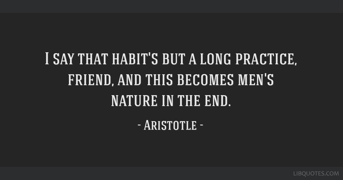 I say that habit's but a long practice, friend, and this becomes men's nature in the end.
