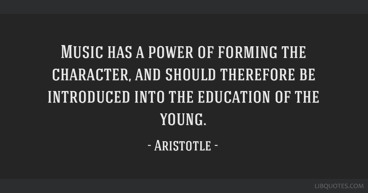 Music has a power of forming the character, and should therefore be introduced into the education of the young.