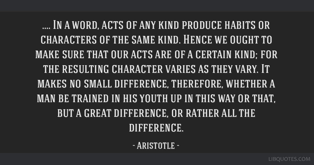 In a word, acts of any kind produce habits or characters of the same kind. Hence we ought to make sure that our acts are of a certain kind; for the...