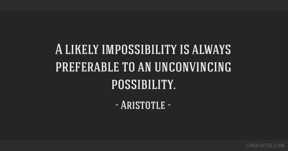 A likely impossibility is always preferable to an unconvincing possibility.