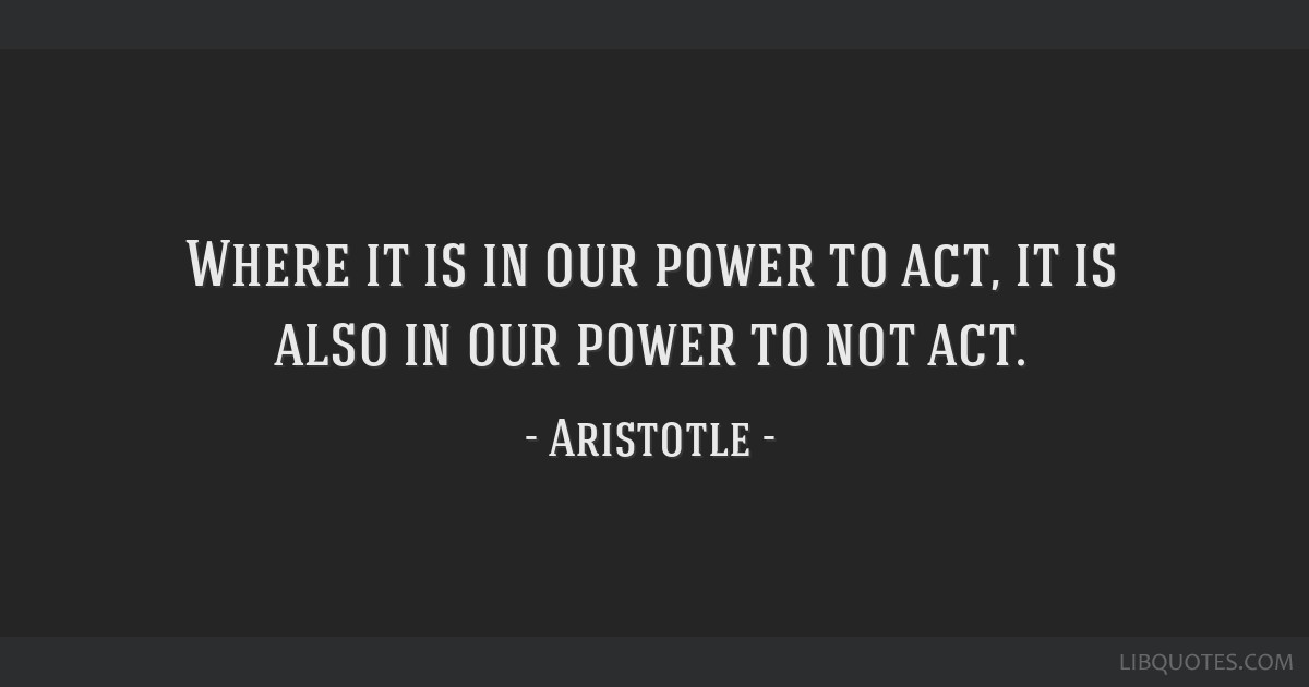 Where it is in our power to act, it is also in our power to not act.