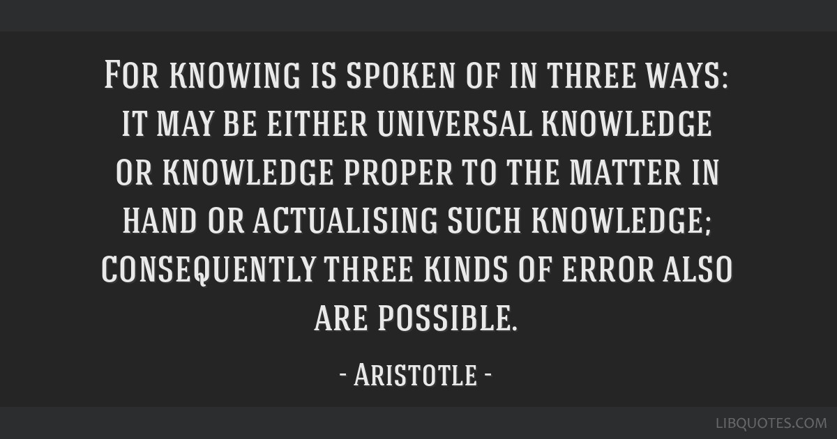 For knowing is spoken of in three ways: it may be either universal knowledge or knowledge proper to the matter in hand or actualising such knowledge; ...
