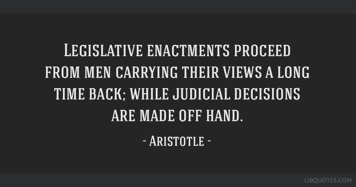 Legislative enactments proceed from men carrying their views a long time back; while judicial decisions are made off hand.
