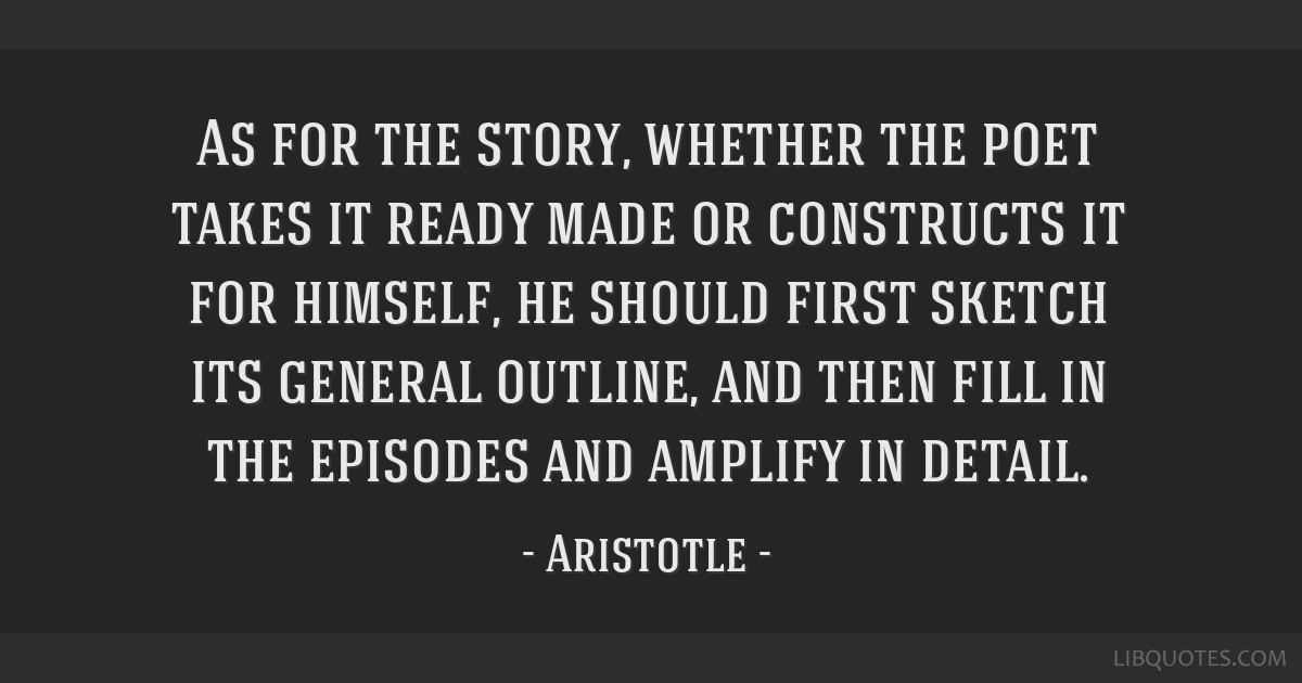 As for the story, whether the poet takes it ready made or constructs it for himself, he should first sketch its general outline, and then fill in the ...