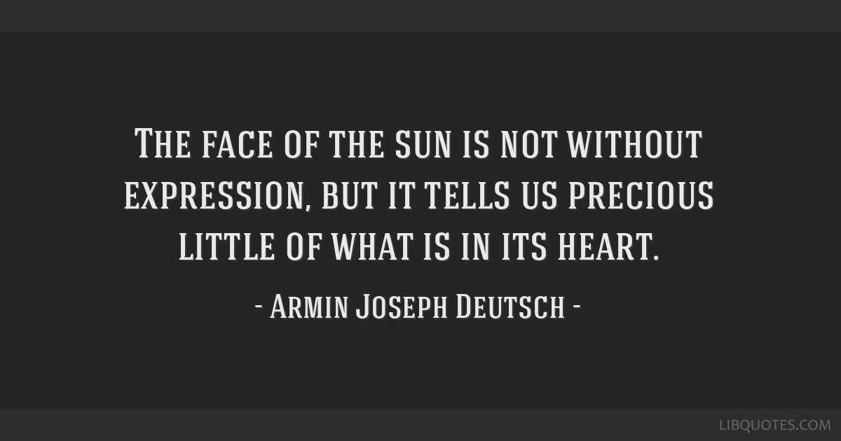The face of the sun is not without expression, but it tells us precious little of what is in its heart.