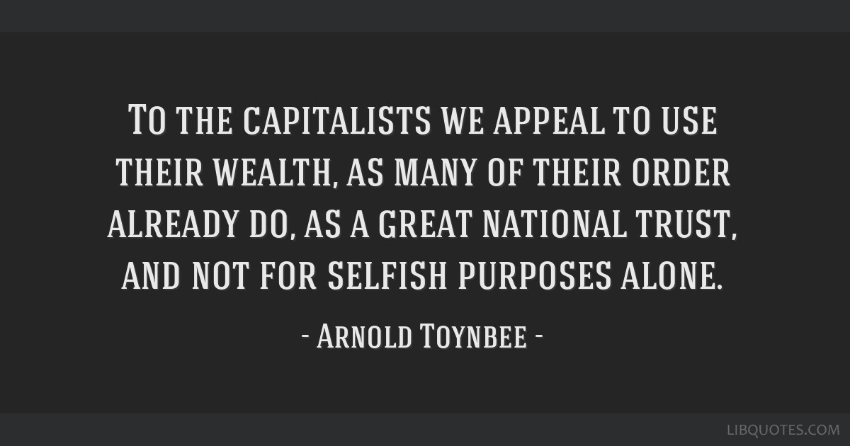 To the capitalists we appeal to use their wealth, as many of their order already do, as a great national trust, and not for selfish purposes alone.